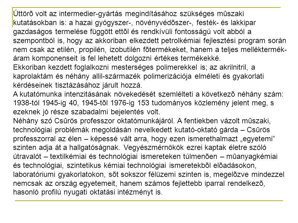 Úttörõ volt az intermedier-gyártás megindításához szükséges mûszaki kutatásokban is: a hazai gyógyszer-, növényvédõszer-, festék- és lakkipar gazdaságos termelése függött ettõl és rendkívüli fontosságú volt abból a szempontból is, hogy az akkoriban elkezdett petrolkémiai fejlesztési program során nem csak az etilén, propilén, izobutilén fõtermékeket, hanem a teljes melléktermék-áram komponenseit is fel lehetett dolgozni értékes termékekké.