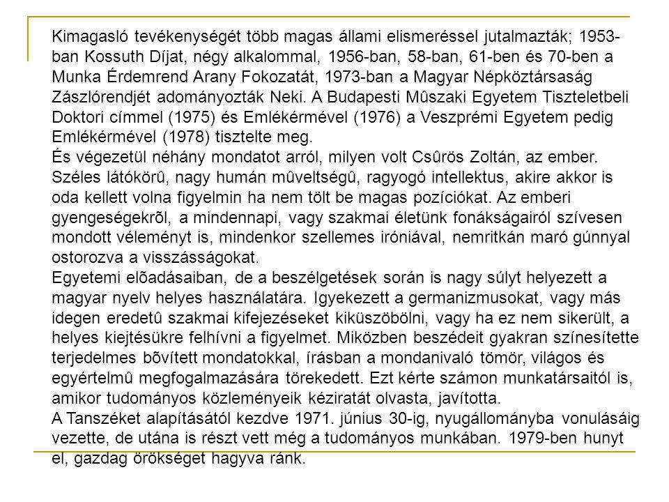 Kimagasló tevékenységét több magas állami elismeréssel jutalmazták; 1953-ban Kossuth Díjat, négy alkalommal, 1956-ban, 58-ban, 61-ben és 70-ben a Munka Érdemrend Arany Fokozatát, 1973-ban a Magyar Népköztársaság Zászlórendjét adományozták Neki. A Budapesti Mûszaki Egyetem Tiszteletbeli Doktori címmel (1975) és Emlékérmével (1976) a Veszprémi Egyetem pedig Emlékérmével (1978) tisztelte meg.