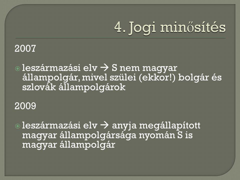 4. Jogi minősítés 2007. leszármazási elv  S nem magyar állampolgár, mivel szülei (ekkor!) bolgár és szlovák állampolgárok.