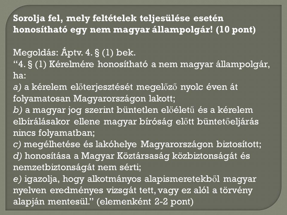 Sorolja fel, mely feltételek teljesülése esetén honosítható egy nem magyar állampolgár! (10 pont) Megoldás: Áptv. 4. § (1) bek.