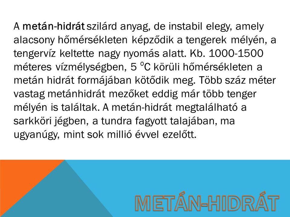 A metán-hidrát szilárd anyag, de instabil elegy, amely alacsony hőmérsékleten képződik a tengerek mélyén, a tengervíz keltette nagy nyomás alatt. Kb. 1000-1500 méteres vízmélységben, 5 oC körüli hőmérsékleten a metán hidrát formájában kötődik meg. Több száz méter vastag metánhidrát mezőket eddig már több tenger mélyén is találtak. A metán-hidrát megtalálható a sarkköri jégben, a tundra fagyott talajában, ma ugyanúgy, mint sok millió évvel ezelőtt.