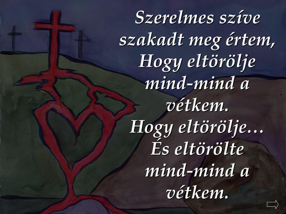 Szerelmes szíve szakadt meg értem, Hogy eltörölje mind-mind a vétkem.