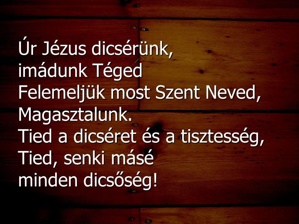 Úr Jézus dicsérünk, imádunk Téged Felemeljük most Szent Neved, Magasztalunk.