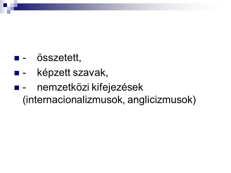- összetett, - képzett szavak, - nemzetközi kifejezések (internacionalizmusok, anglicizmusok)