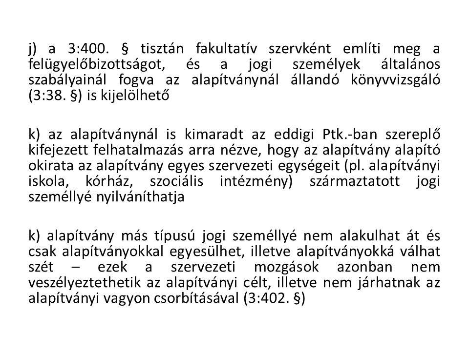 j) a 3:400. § tisztán fakultatív szervként említi meg a felügyelőbizottságot, és a jogi személyek általános szabályainál fogva az alapítványnál állandó könyvvizsgáló (3:38. §) is kijelölhető