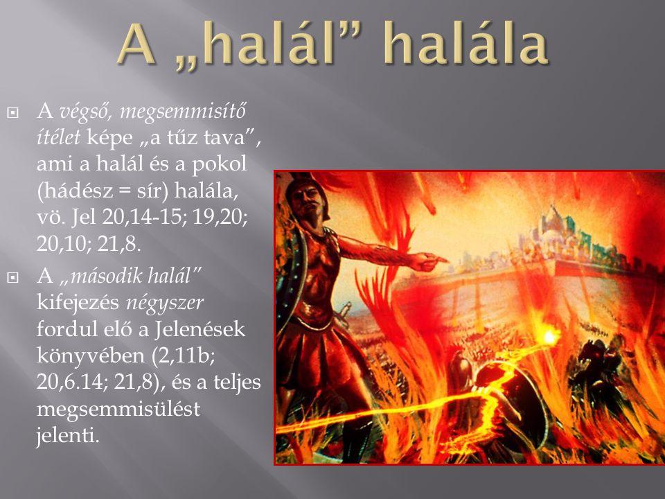 """A """"halál halála A végső, megsemmisítő ítélet képe """"a tűz tava , ami a halál és a pokol (hádész = sír) halála, vö. Jel 20,14-15; 19,20; 20,10; 21,8."""