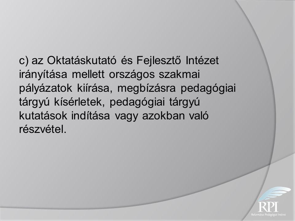 c) az Oktatáskutató és Fejlesztő Intézet irányítása mellett országos szakmai pályázatok kiírása, megbízásra pedagógiai tárgyú kísérletek, pedagógiai tárgyú kutatások indítása vagy azokban való részvétel.