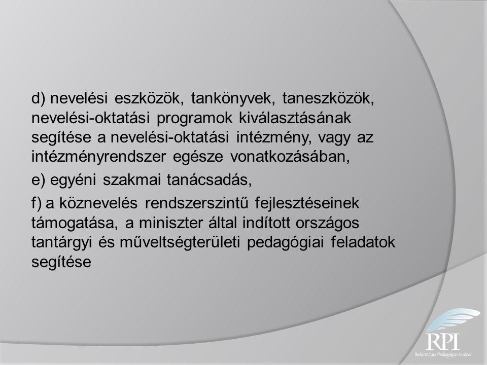 d) nevelési eszközök, tankönyvek, taneszközök, nevelési-oktatási programok kiválasztásának segítése a nevelési-oktatási intézmény, vagy az intézményrendszer egésze vonatkozásában, e) egyéni szakmai tanácsadás, f) a köznevelés rendszerszintű fejlesztéseinek támogatása, a miniszter által indított országos tantárgyi és műveltségterületi pedagógiai feladatok segítése