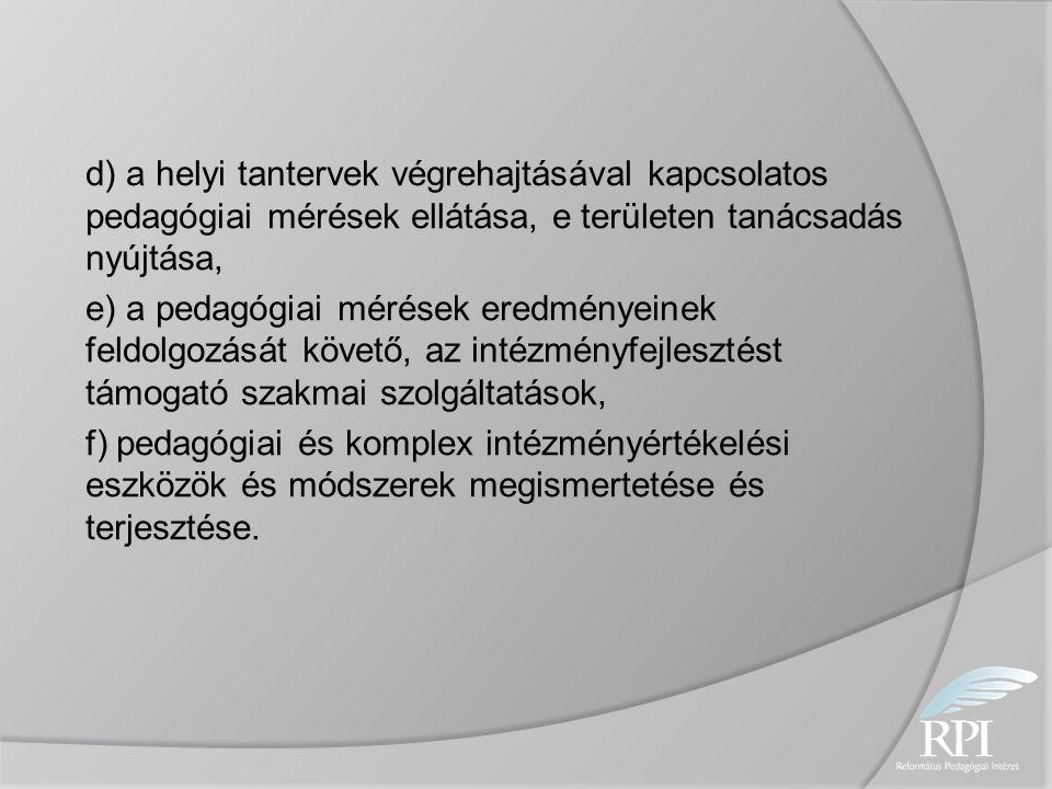 d) a helyi tantervek végrehajtásával kapcsolatos pedagógiai mérések ellátása, e területen tanácsadás nyújtása, e) a pedagógiai mérések eredményeinek feldolgozását követő, az intézményfejlesztést támogató szakmai szolgáltatások, f) pedagógiai és komplex intézményértékelési eszközök és módszerek megismertetése és terjesztése.
