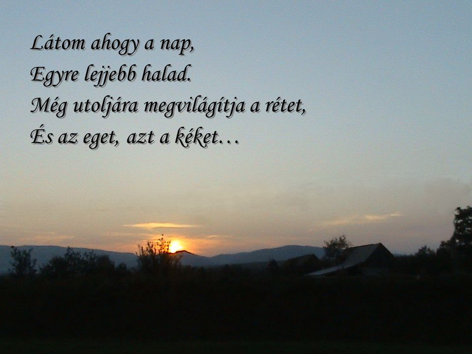 Látom ahogy a nap, Egyre lejjebb halad. Még utoljára megvilágítja a rétet, És az eget, azt a kéket…