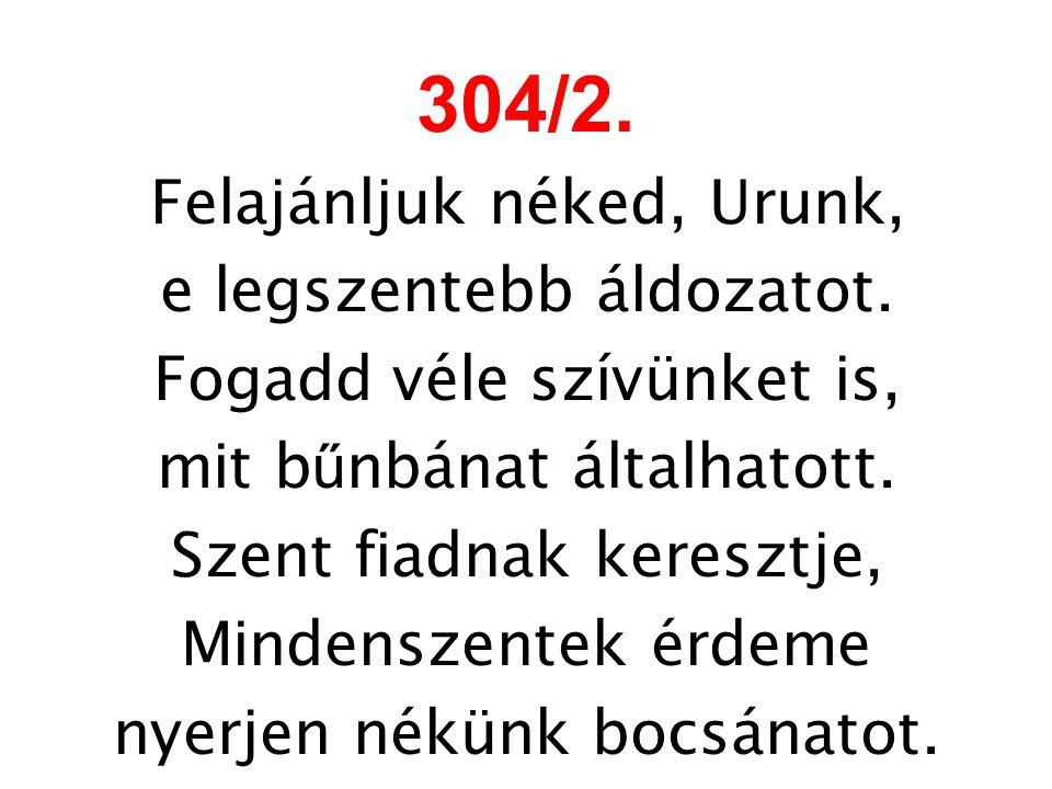 304/2. Felajánljuk néked, Urunk, e legszentebb áldozatot.