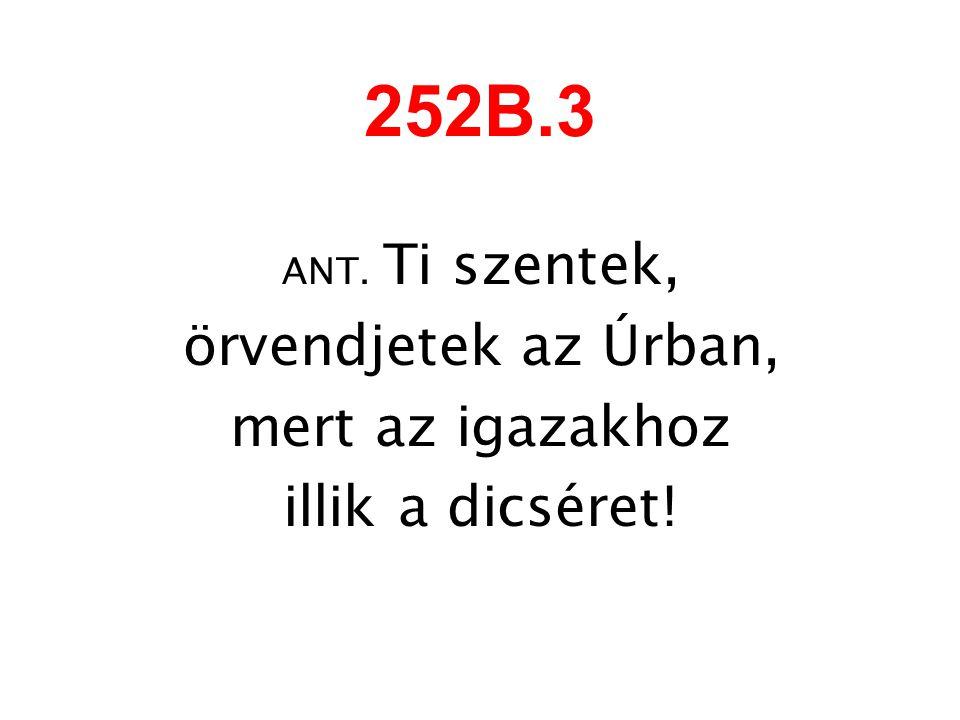 252B.3 örvendjetek az Úrban, mert az igazakhoz illik a dicséret!