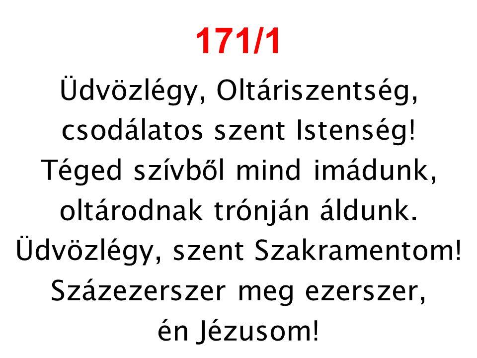 171/1 Üdvözlégy, Oltáriszentség, csodálatos szent Istenség!