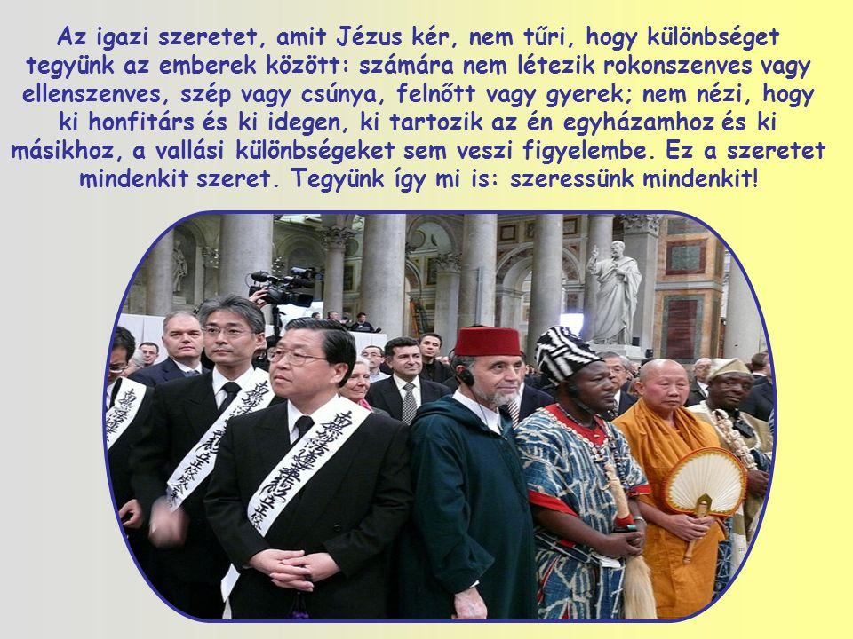 Az igazi szeretet, amit Jézus kér, nem tűri, hogy különbséget tegyünk az emberek között: számára nem létezik rokonszenves vagy ellenszenves, szép vagy csúnya, felnőtt vagy gyerek; nem nézi, hogy ki honfitárs és ki idegen, ki tartozik az én egyházamhoz és ki másikhoz, a vallási különbségeket sem veszi figyelembe.