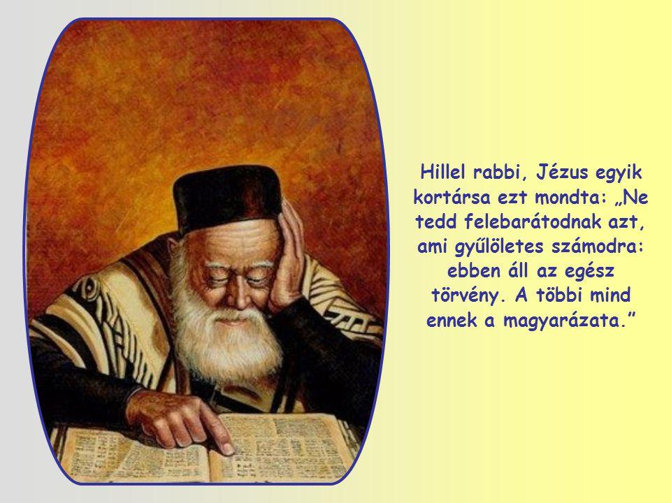 """Hillel rabbi, Jézus egyik kortársa ezt mondta: """"Ne tedd felebarátodnak azt, ami gyűlöletes számodra: ebben áll az egész törvény."""