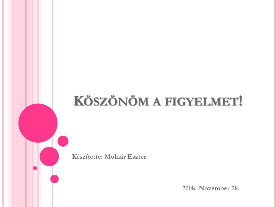 Készítette: Molnár Eszter 2008. November 28.