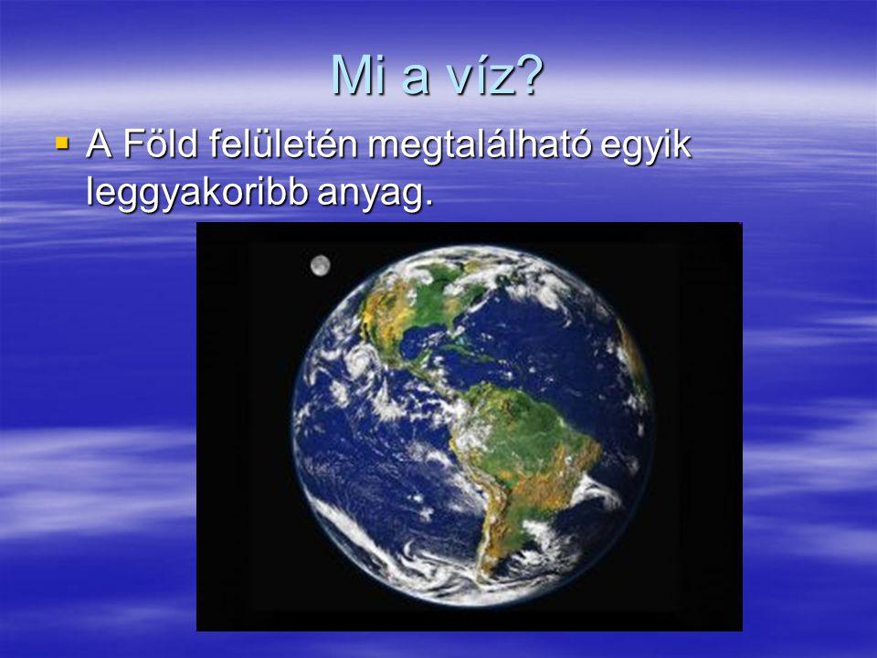 Mi a víz A Föld felületén megtalálható egyik leggyakoribb anyag.
