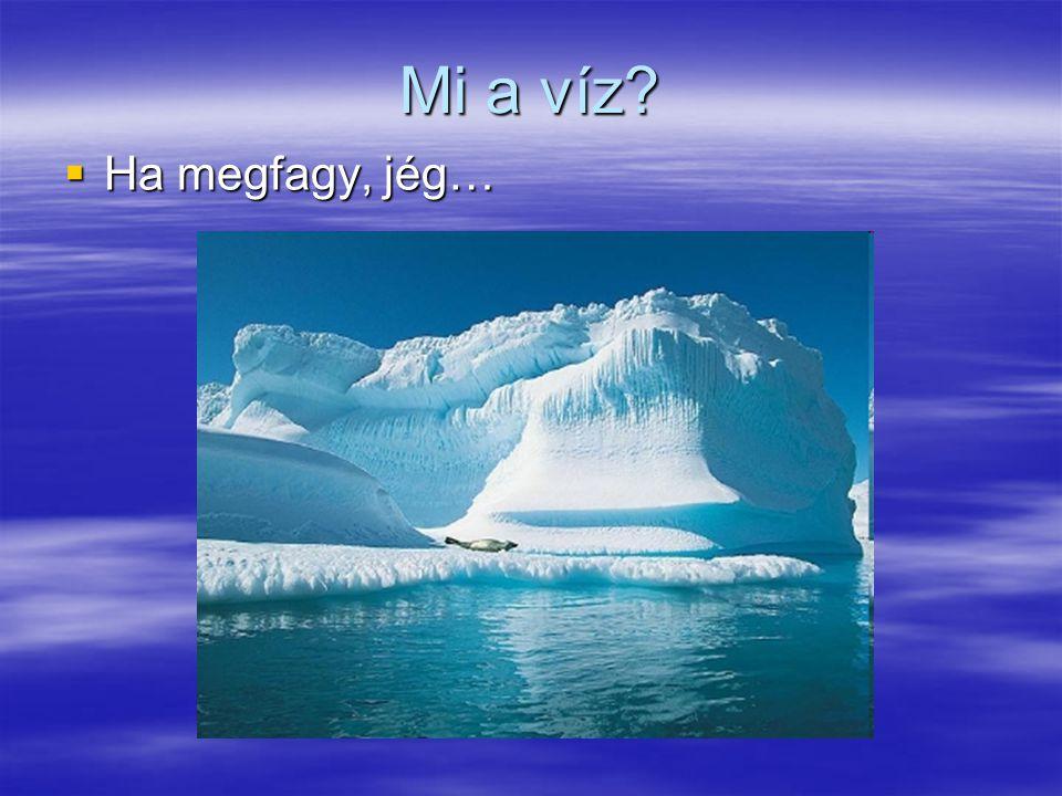 Mi a víz Ha megfagy, jég…