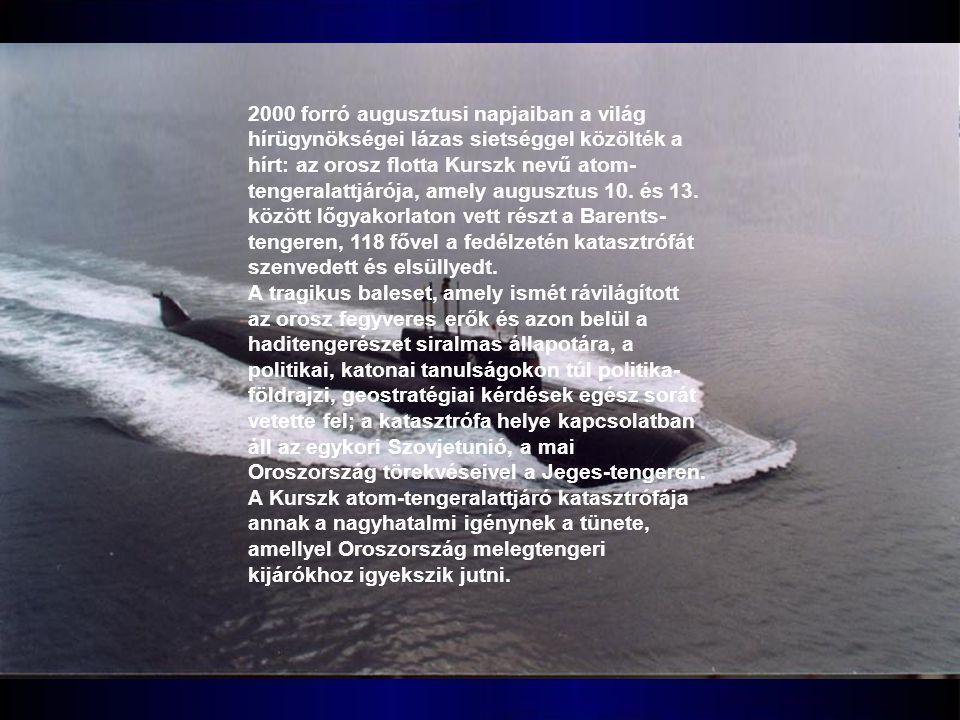 2000 forró augusztusi napjaiban a világ hírügynökségei lázas sietséggel közölték a hírt: az orosz flotta Kurszk nevű atom-tengeralattjárója, amely augusztus 10. és 13. között lőgyakorlaton vett részt a Barents-tengeren, 118 fővel a fedélzetén katasztrófát szenvedett és elsüllyedt.