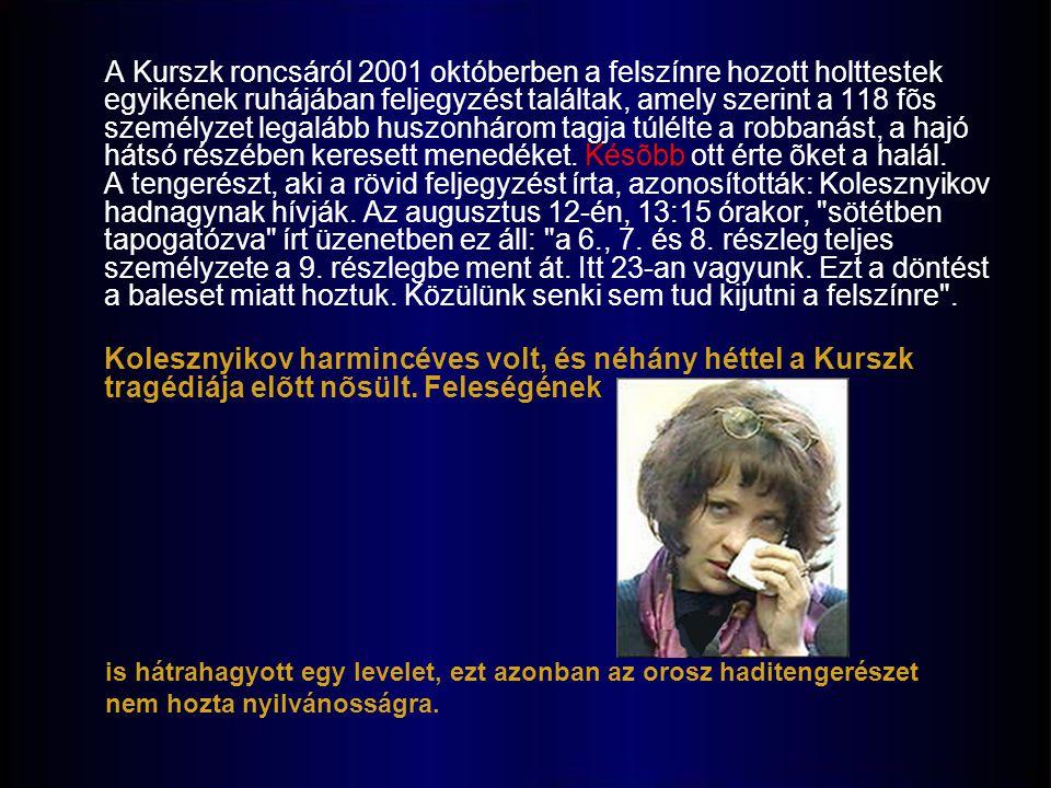 A Kurszk roncsáról 2001 októberben a felszínre hozott holttestek egyikének ruhájában feljegyzést találtak, amely szerint a 118 fõs személyzet legalább huszonhárom tagja túlélte a robbanást, a hajó hátsó részében keresett menedéket. Késõbb ott érte õket a halál. A tengerészt, aki a rövid feljegyzést írta, azonosították: Kolesznyikov hadnagynak hívják. Az augusztus 12-én, 13:15 órakor, sötétben tapogatózva írt üzenetben ez áll: a 6., 7. és 8. részleg teljes személyzete a 9. részlegbe ment át. Itt 23-an vagyunk. Ezt a döntést a baleset miatt hoztuk. Közülünk senki sem tud kijutni a felszínre .