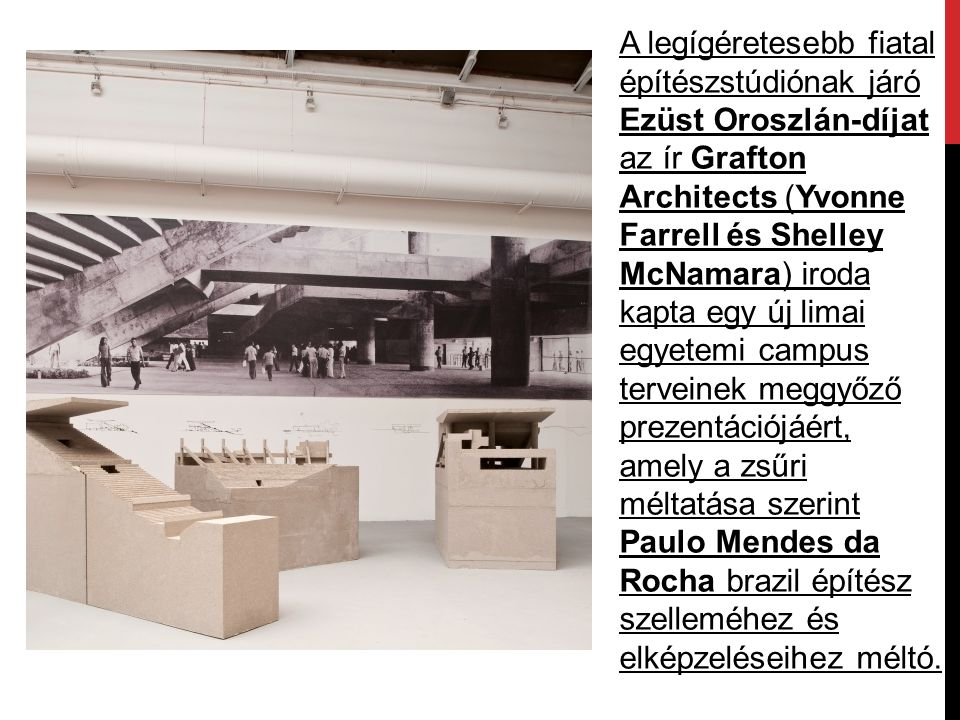 A legígéretesebb fiatal építészstúdiónak járó Ezüst Oroszlán-díjat az ír Grafton Architects (Yvonne Farrell és Shelley McNamara) iroda kapta egy új limai egyetemi campus terveinek meggyőző prezentációjáért, amely a zsűri méltatása szerint Paulo Mendes da Rocha brazil építész szelleméhez és elképzeléseihez méltó.