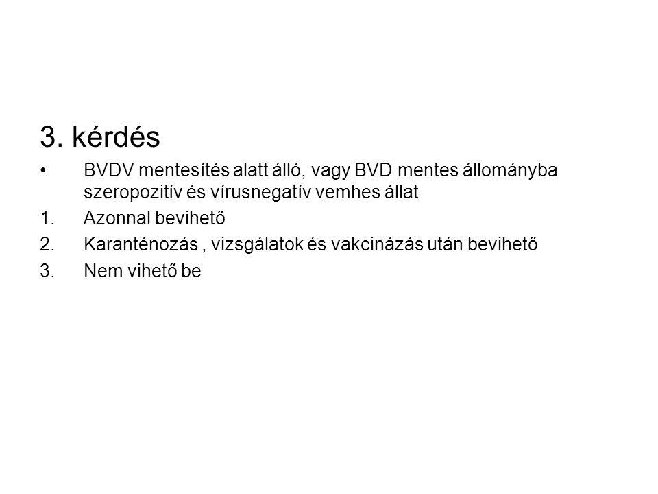3. kérdés BVDV mentesítés alatt álló, vagy BVD mentes állományba szeropozitív és vírusnegatív vemhes állat.