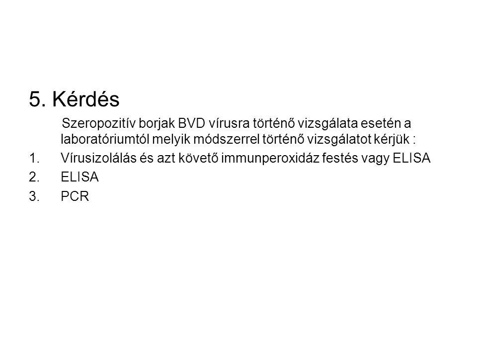 5. Kérdés Szeropozitív borjak BVD vírusra történő vizsgálata esetén a laboratóriumtól melyik módszerrel történő vizsgálatot kérjük :