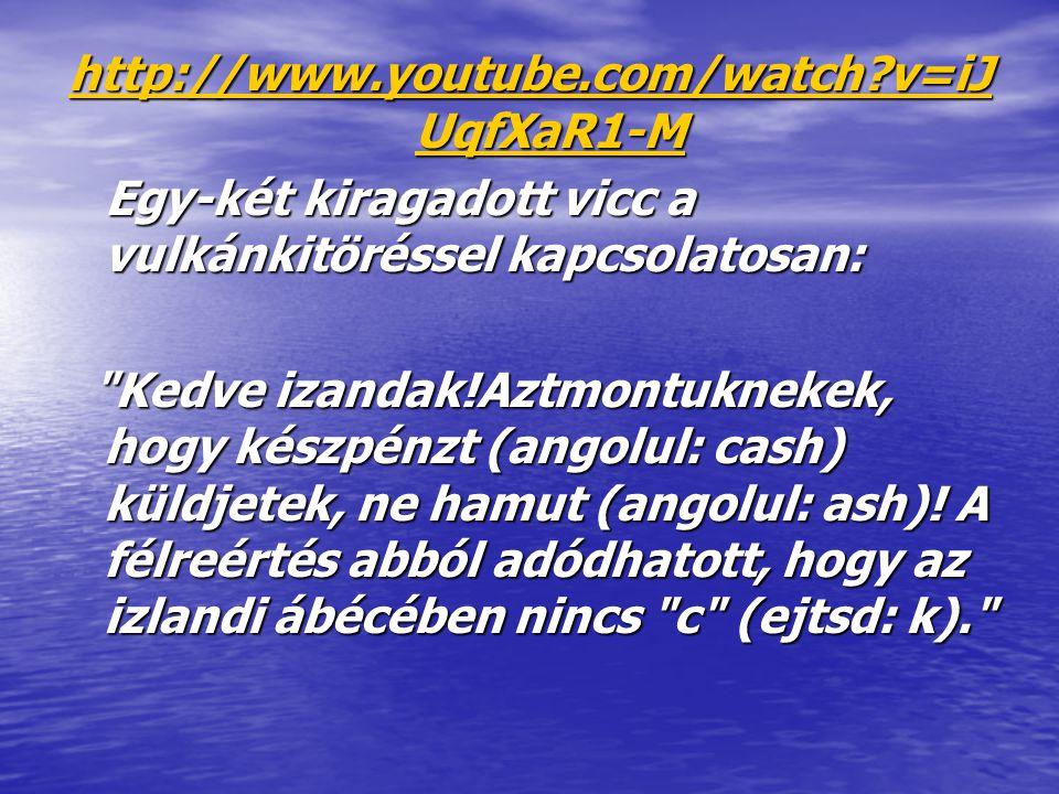 http://www.youtube.com/watch v=iJUqfXaR1-M Egy-két kiragadott vicc a vulkánkitöréssel kapcsolatosan: