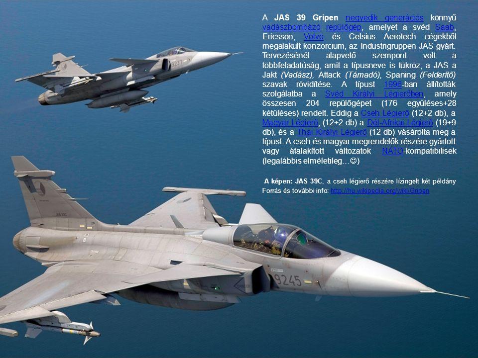 A JAS 39 Gripen negyedik generációs könnyű vadászbombázó repülőgép, amelyet a svéd Saab, Ericsson, Volvo és Celsius Aerotech cégekből megalakult konzorcium, az Industrigruppen JAS gyárt. Tervezésénél alapvető szempont volt a többfeladatúság, amit a típusneve is tükröz, a JAS a Jakt (Vadász), Attack (Támadó), Spaning (Felderítő) szavak rövidítése. A típust 1996-ban állították szolgálatba a Svéd Királyi Légierőben, amely összesen 204 repülőgépet (176 együléses+28 kétüléses) rendelt. Eddig a Cseh Légierő (12+2 db), a Magyar Légierő, (12+2 db) a Dél-Afrikai Légierő (19+9 db), és a Thai Királyi Légierő (12 db) vásárolta meg a típust. A cseh és magyar megrendelők részére gyártott vagy átalakított változatok NATO-kompatibilisek (legalábbis elméletileg…)
