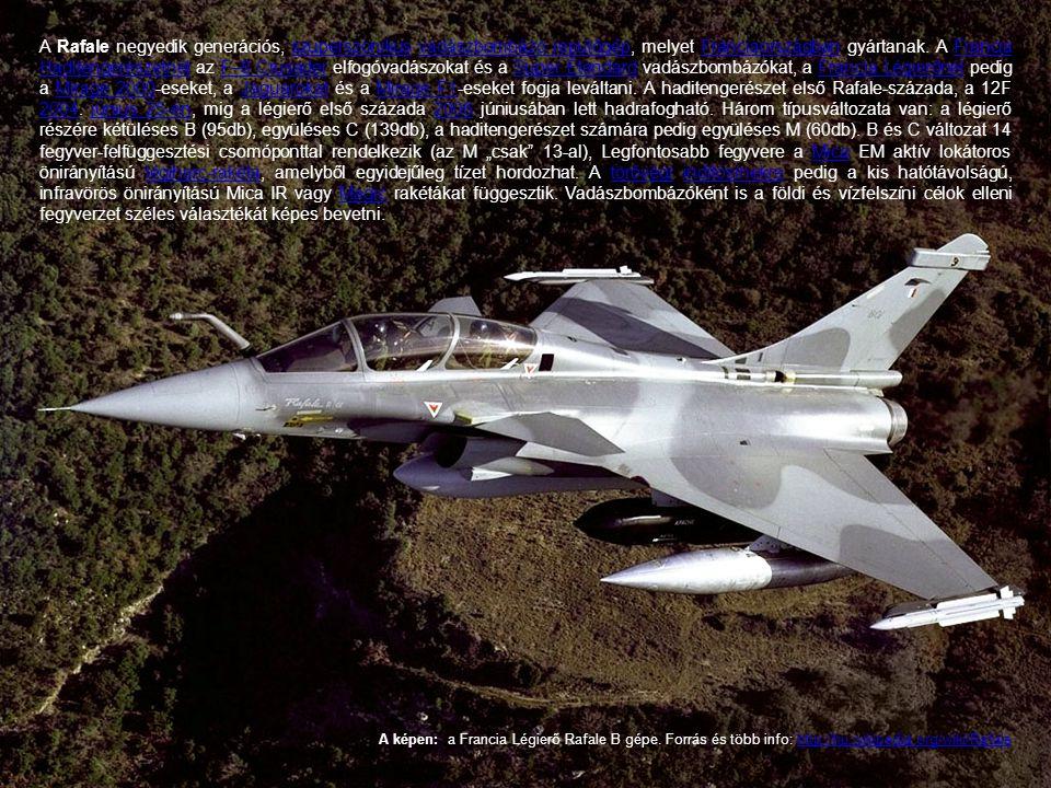 """A Rafale negyedik generációs, szuperszonikus vadászbombázó repülőgép, melyet Franciaországban gyártanak. A Francia Haditengerészetnél az F–8 Crusader elfogóvadászokat és a Super Étendard vadászbombázókat, a Francia Légierőnél pedig a Mirage 2000-eseket, a Jaguarokat és a Mirage F1-eseket fogja leváltani. A haditengerészet első Rafale-százada, a 12F 2004. június 25-én, mig a légierő első százada 2006 júniusában lett hadrafogható. Három típusváltozata van: a légierő részére kétüléses B (95db), együléses C (139db), a haditengerészet számára pedig együléses M (60db). B és C változat 14 fegyver-felfüggesztési csomóponttal rendelkezik (az M """"csak 13-al), Legfontosabb fegyvere a Mica EM aktív lokátoros önirányítású légiharc-rakéta, amelyből egyidejűleg tízet hordozhat. A törővégi indítósínekre pedig a kis hatótávolságú, infravörös önirányítású Mica IR vagy Magic rakétákat függesztik. Vadászbombázóként is a földi és vízfelszíni célok elleni fegyverzet széles választékát képes bevetni."""