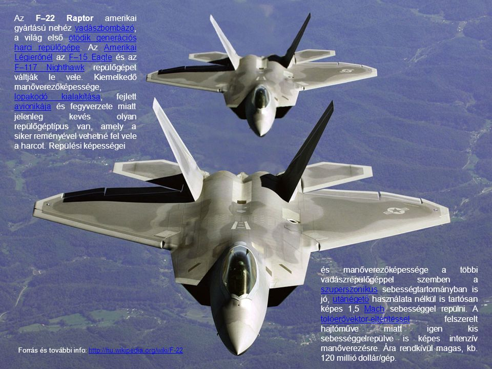 Az F–22 Raptor amerikai gyártású nehéz vadászbombázó, a világ első ötödik generációs harci repülőgépe. Az Amerikai Légierőnél az F–15 Eagle és az F–117 Nighthawk repülőgépet váltják le vele. Kiemelkedő manőverezőképessége, lopakodó kialakítása, fejlett avionikája és fegyverzete miatt jelenleg kevés olyan repülőgéptípus van, amely a siker reményével vehetné fel vele a harcot. Repülési képességei