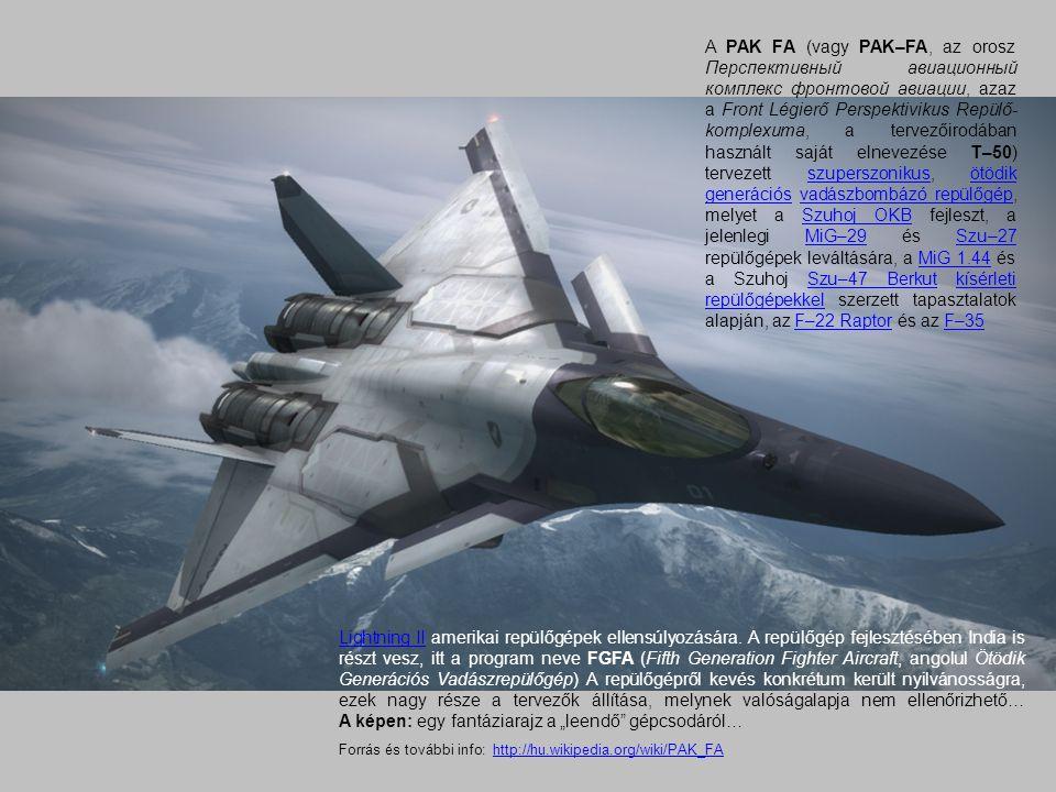 A PAK FA (vagy PAK–FA, az orosz Перспективный авиационный комплекс фронтовой авиации, azaz a Front Légierő Perspektivikus Repülő-komplexuma, a tervezőirodában használt saját elnevezése T–50) tervezett szuperszonikus, ötödik generációs vadászbombázó repülőgép, melyet a Szuhoj OKB fejleszt, a jelenlegi MiG–29 és Szu–27 repülőgépek leváltására, a MiG 1.44 és a Szuhoj Szu–47 Berkut kísérleti repülőgépekkel szerzett tapasztalatok alapján, az F–22 Raptor és az F–35