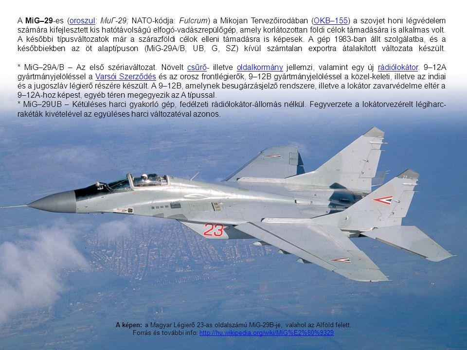 A MiG–29-es (oroszul: МиГ-29; NATO-kódja: Fulcrum) a Mikojan Tervezőirodában (OKB–155) a szovjet honi légvédelem számára kifejlesztett kis hatótávolságú elfogó-vadászrepülőgép, amely korlátozottan földi célok támadására is alkalmas volt. A későbbi típusváltozatok már a szárazföldi célok elleni támadásra is képesek. A gép 1983-ban állt szolgálatba, és a későbbiekben az öt alaptípuson (MiG-29A/B, UB, G, SZ) kívül számtalan exportra átalakított változata készült.