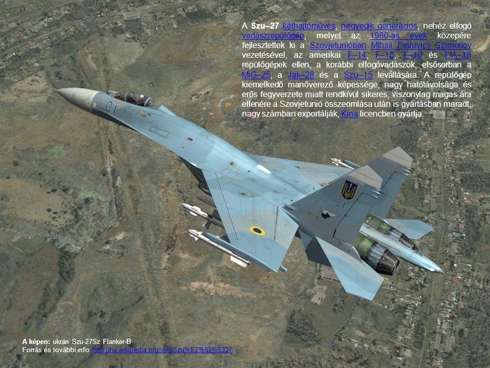 A Szu–27 kéthajtóműves, negyedik generációs, nehéz elfogó vadászrepülőgép, melyet az 1980-as évek közepére fejlesztettek ki a Szovjetunióban Mihail Petrovics Szimonov vezetésével, az amerikai F–14, F–15, F–16 és F/A–18 repülőgépek ellen, a korábbi elfogóvadászok, elsősorban a MiG–25, a Jak–28 és a Szu–15 leváltására. A repülőgép kiemelkedő manőverező képessége, nagy hatótávolsága és erős fegyverzete miatt rendkívül sikeres, viszonylag magas ára ellenére a Szovjetunió összeomlása után is gyártásban maradt, nagy számban exportálják, Kína licencben gyártja.