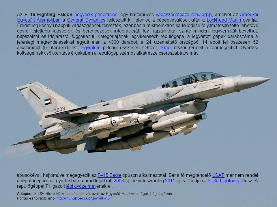 Az F–16 Fighting Falcon negyedik generációs, egy hajtóműves vadászbombázó repülőgép, amelyet az Amerikai Egyesült Államokban a General Dynamics fejlesztett ki, jelenleg a cégegyesülések után a Lockheed Martin gyártja. Eredetileg könnyű nappali vadászgépnek tervezték, azonban a mikroelektronika fejlődése folyamatosan tette lehetővé egyre fejlettebb fegyverek és berendezések integrációját, így napjainkban szinte minden fegyverfajtát bevethet, napszaktól és időjárástól függetlenül. Kategóriájának legsikeresebb repülőgépe, a legyártott gépek darabszáma a jelenlegi megrendelésekkel együtt eléri a 4300 darabot, a 24 üzemeltető országból 14 adott fel összesen 52 alkalommal (!) utánrendelést, Egyiptom például összesen hétszer, Izrael ötször rendelt a repülőgépből. Gyártási költségeinek csökkentése érdekében a repülőgép számos alkatrésze csereszabatos más