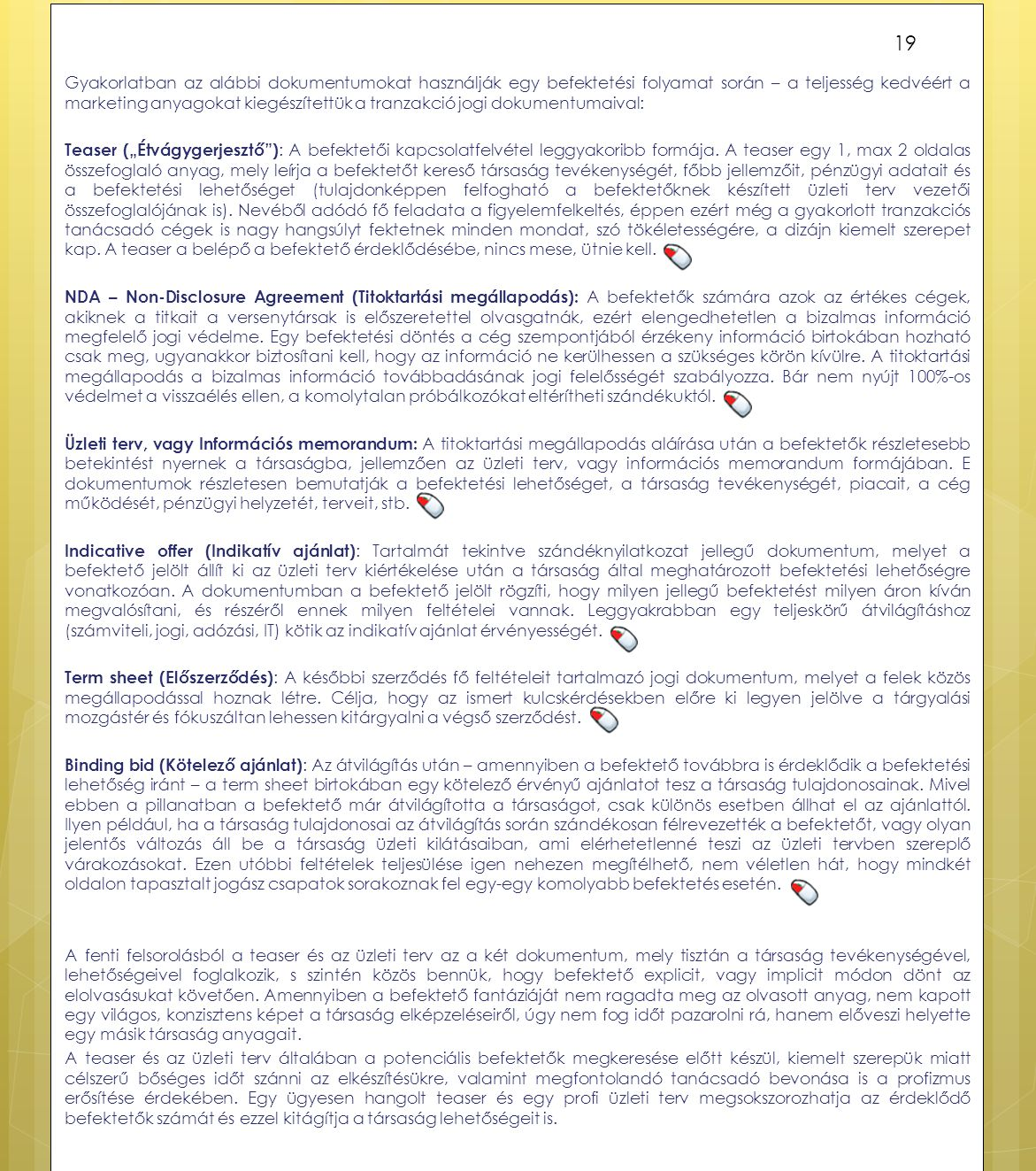 """Gyakorlatban az alábbi dokumentumokat használják egy befektetési folyamat során – a teljesség kedvéért a marketing anyagokat kiegészítettük a tranzakció jogi dokumentumaival: Teaser (""""Étvágygerjesztő ): A befektetői kapcsolatfelvétel leggyakoribb formája."""
