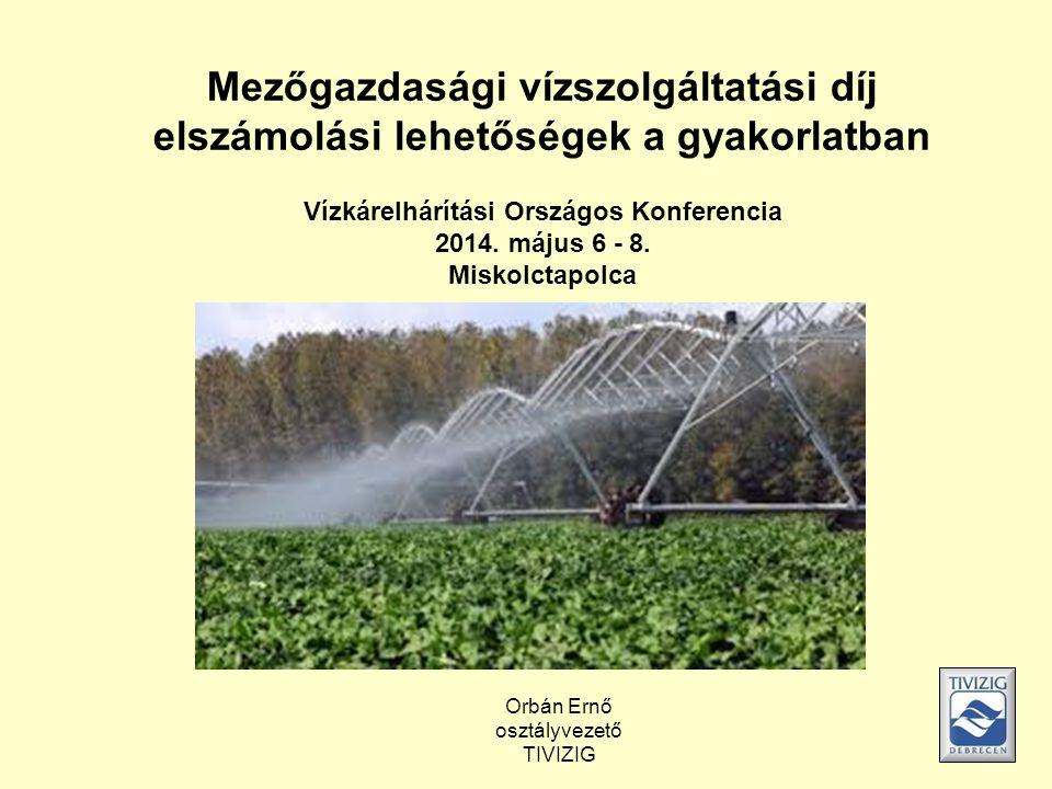 Mezőgazdasági vízszolgáltatási díj elszámolási lehetőségek a gyakorlatban Vízkárelhárítási Országos Konferencia 2014. május 6 - 8. Miskolctapolca