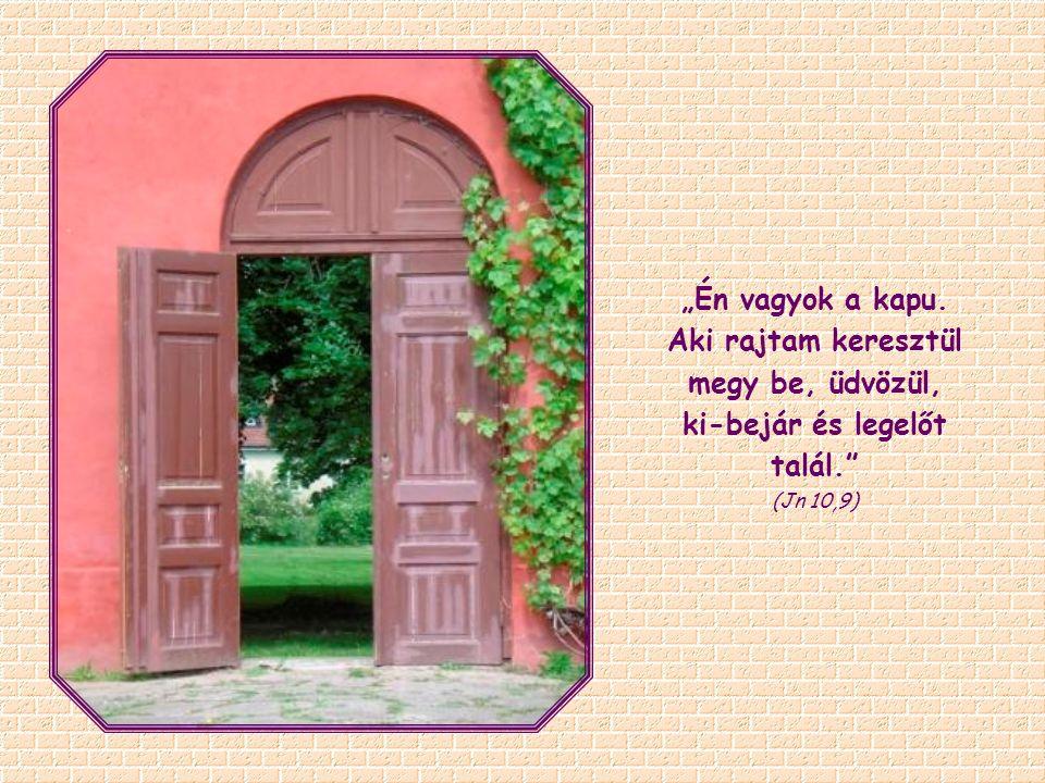 """""""Én vagyok a kapu. Aki rajtam keresztül megy be, üdvözül, ki-bejár és legelőt talál."""