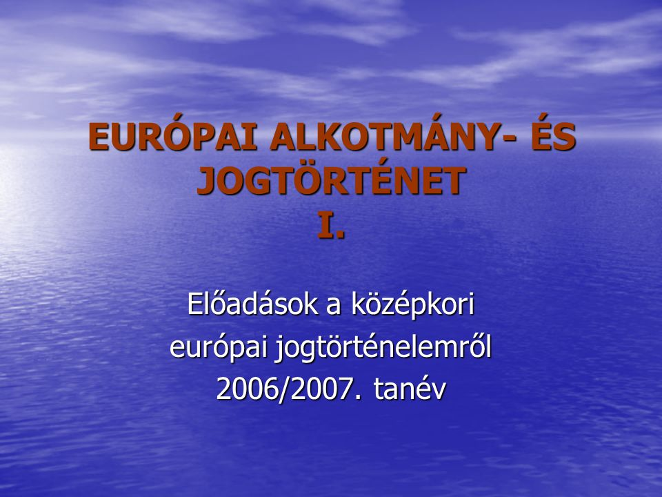 EURÓPAI ALKOTMÁNY- ÉS JOGTÖRTÉNET I.