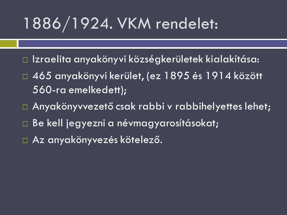 1886/1924. VKM rendelet: Izraelita anyakönyvi községkerületek kialakítása: 465 anyakönyvi kerület, (ez 1895 és 1914 között 560-ra emelkedett);
