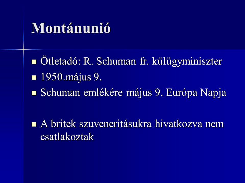 Montánunió Ötletadó: R. Schuman fr. külügyminiszter 1950.május 9.