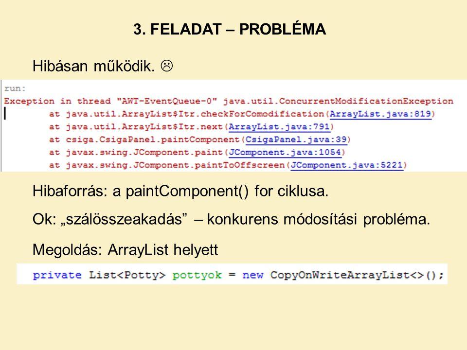 """3. FELADAT – PROBLÉMA Hibásan működik.  Hibaforrás: a paintComponent() for ciklusa. Ok: """"szálösszeakadás – konkurens módosítási probléma."""