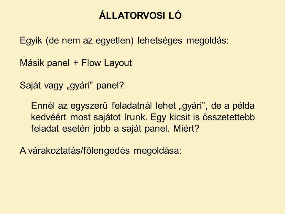 """ÁLLATORVOSI LÓ Egyik (de nem az egyetlen) lehetséges megoldás: Másik panel + Flow Layout. Saját vagy """"gyári panel"""