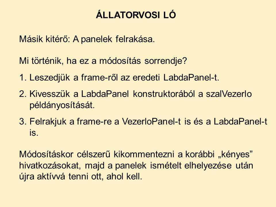 ÁLLATORVOSI LÓ Másik kitérő: A panelek felrakása. Mi történik, ha ez a módosítás sorrendje Leszedjük a frame-ről az eredeti LabdaPanel-t.