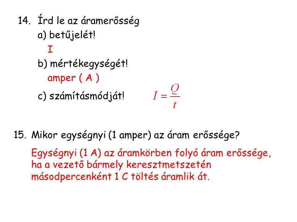 Írd le az áramerősség a) betűjelét! I. b) mértékegységét! amper ( A ) c) számításmódját! Mikor egységnyi (1 amper) az áram erőssége