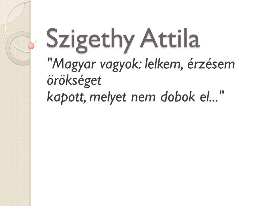 Szigethy Attila Magyar vagyok: lelkem, érzésem örökséget kapott, melyet nem dobok el...