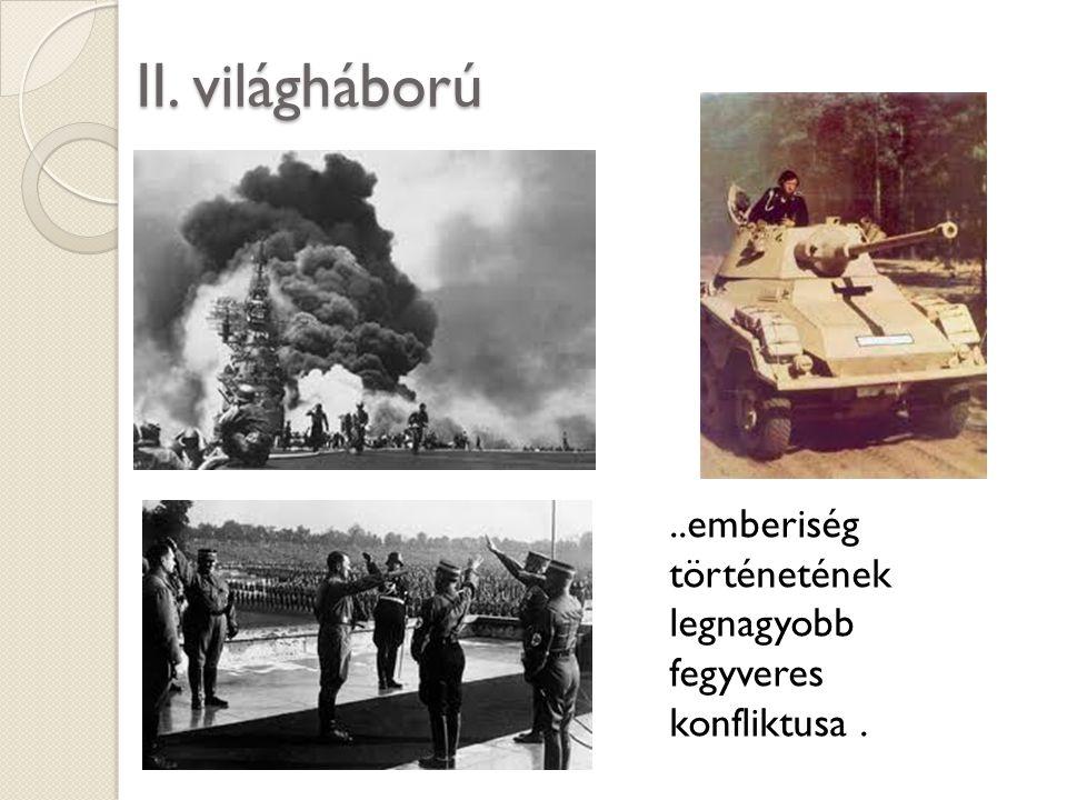 II. világháború ..emberiség történetének legnagyobb fegyveres konfliktusa .