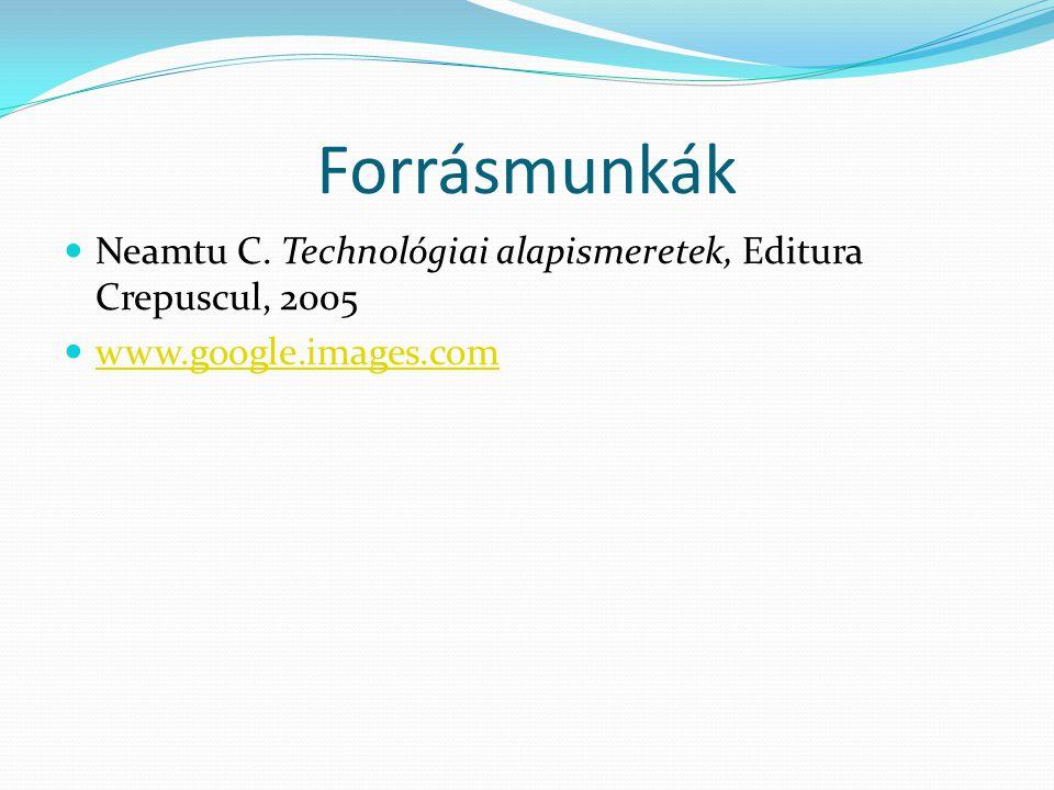 Forrásmunkák Neamtu C. Technológiai alapismeretek, Editura Crepuscul, 2005 www.google.images.com