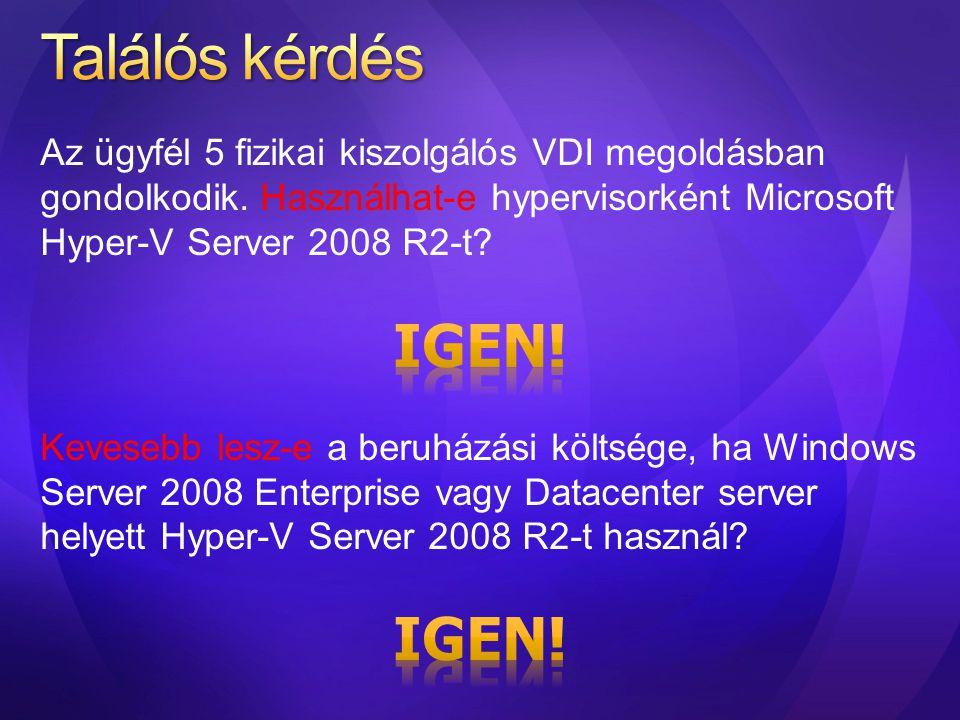 Találós kérdés Az ügyfél 5 fizikai kiszolgálós VDI megoldásban gondolkodik. Használhat-e hypervisorként Microsoft Hyper-V Server 2008 R2-t