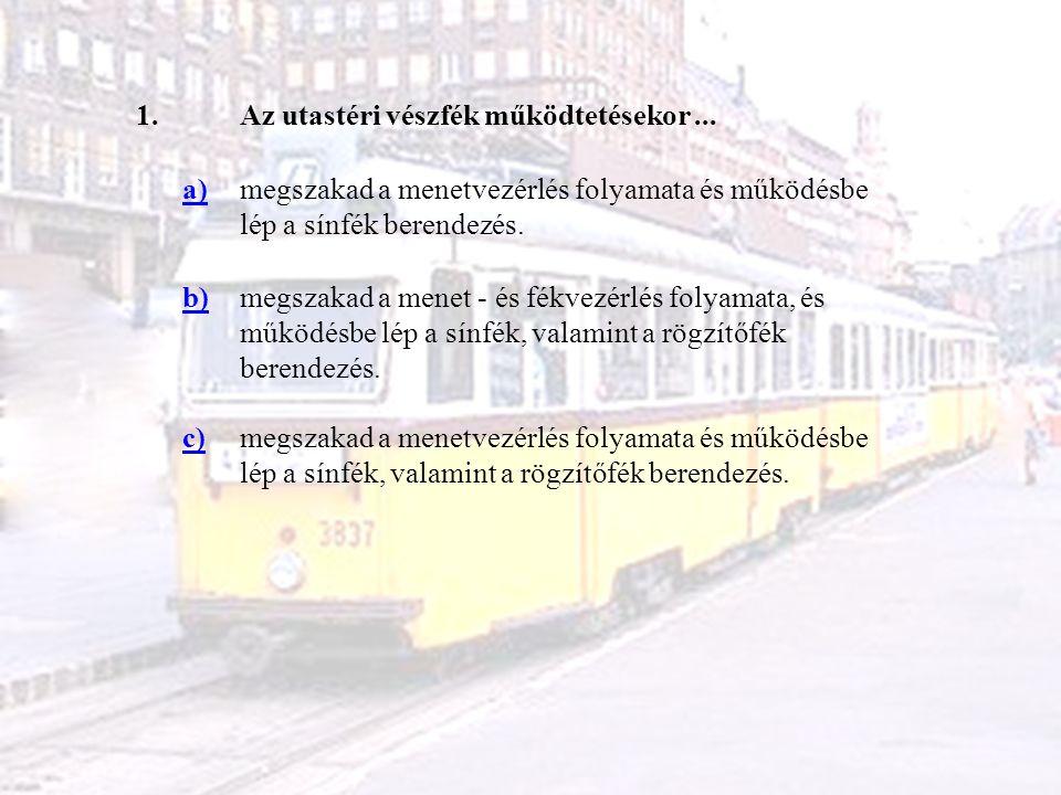 1. Az utastéri vészfék működtetésekor ... a) megszakad a menetvezérlés folyamata és működésbe lép a sínfék berendezés.